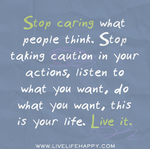 Stop Living For Others Quotes: Stop Caring What People Think. Stop Taking Caution In Your