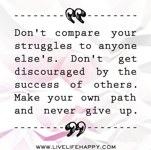 Dont Compare Quotes: Don't Compare Your Struggles To Anyone Else's. Don't Get