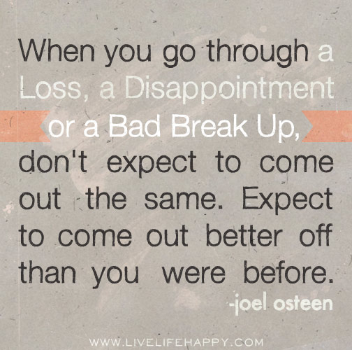 When you go through a loss, a disappointment or a bad break up, don't expect to come out the same. Expect to come out better off than you were before. - Joel Osteen