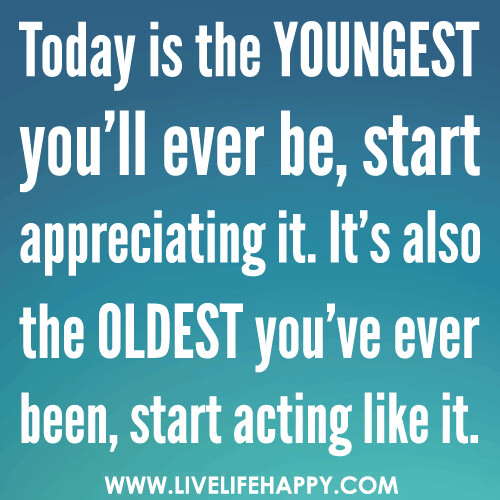 Today Is the Youngest You'll Ever Be