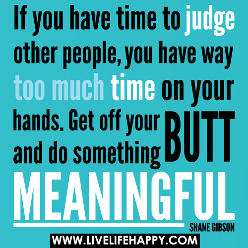 If You Have Time To Judge Other People You Have Way Too