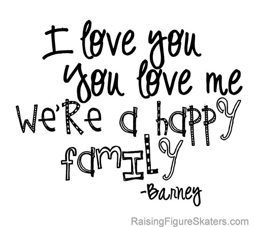 """I love you; you love me; we're a happy family."" Barney"