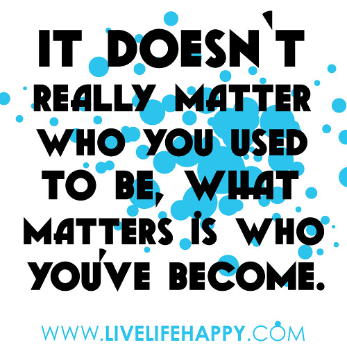 What Really Matters In Life Quotes: It Doesn't Really Matter Who You Used To Be, What Matters