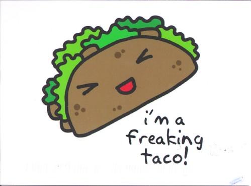 I'm a freaking taco