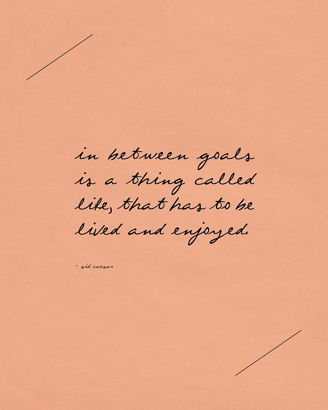 ETC INSPIRATION BLOG ART DESIGN QUOTES INSPIRATIONAL WORDS IN BETWEEN GOALS IS A THING CALLED LIFE THAT HAS TOBE LIVED AND ENJOYED SID CAESAR Quote 21 by Ana Maria Munoz // Anamu, on Flickr