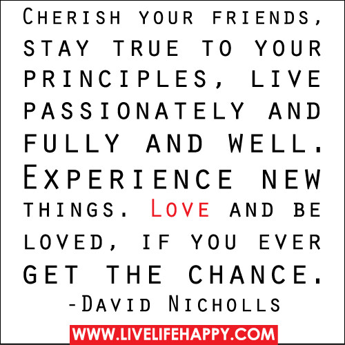 Cherish your friends, stay true to your principles, live passionately and fully and well. Experience new things. Love and be loved, if you ever get the chance. -David Nicholls