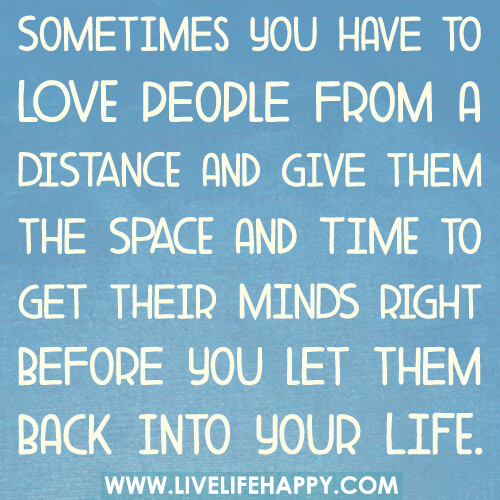 Sometimes you have to LOVE people from a DISTANCE and give them the SPACE and TIME to get their MINDS right before you let them back into your LIFE.