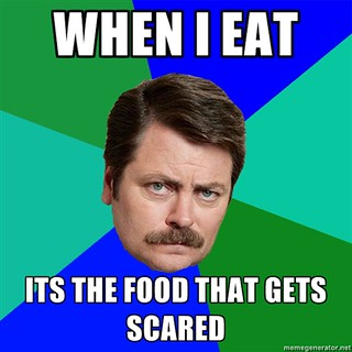 Ron Swanson with the quote when I eat its the food that gets scared