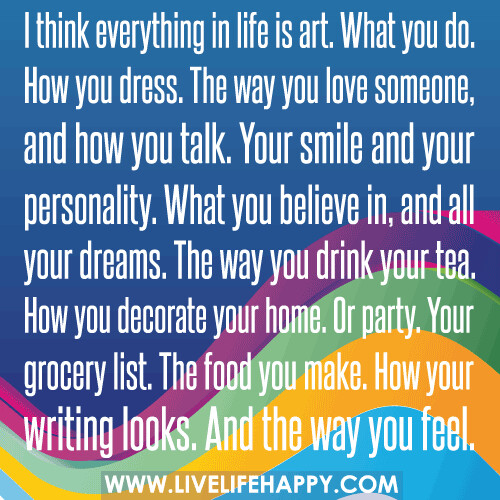I think everything in life is art. What you do. How you dress. The way you love someone, and how you talk. Your smile and your personality. What you believe in, and all your dreams. The way you drink your tea. How you decorate your home. Or party. Your gr