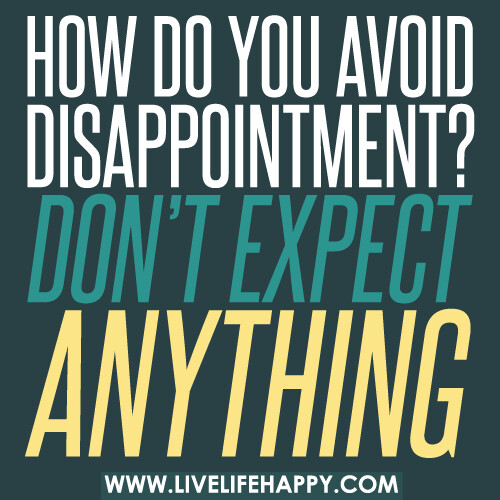 How do you avoid disappointment? Don't expect anything.