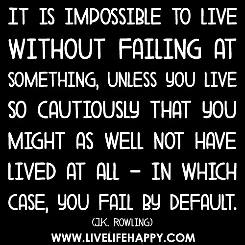 It is impossible to live without failing at something, unless you live so cautiously that you might as well not h