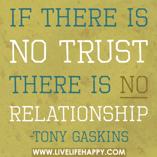If there is no trust there is no relationship.