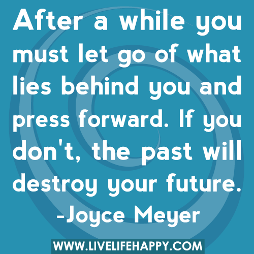 Quotes About Letting Go Of The Past: After A While You Must Let Go Of What Lies Behind You And