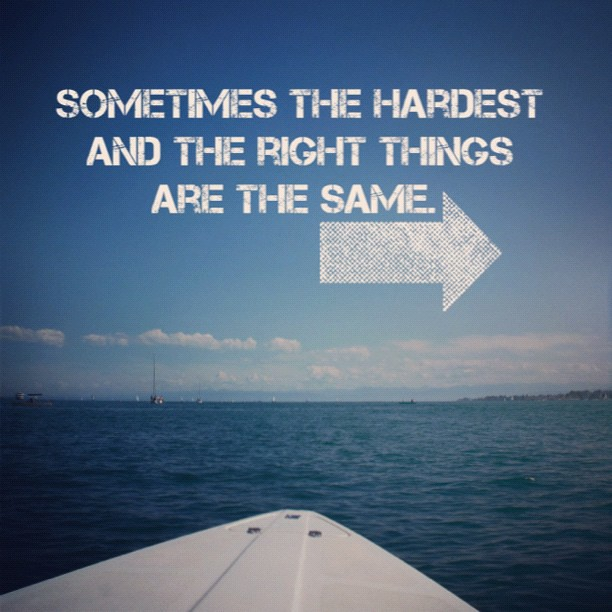 Sometimes the hardest and the right things are the same.