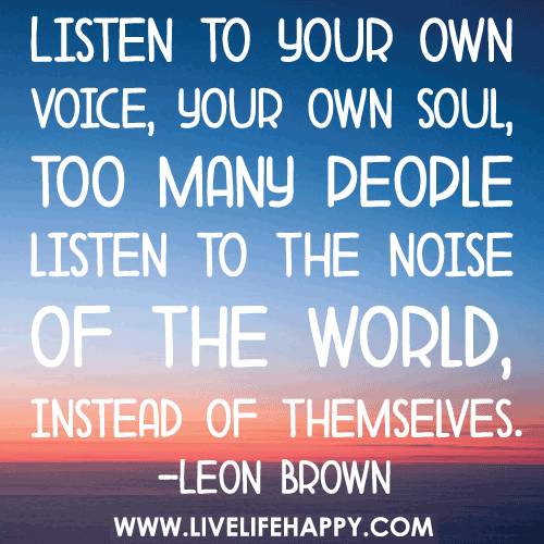 Listen to your own voice, your own soul, too many people listen to the noise of the world, instead of themselves.