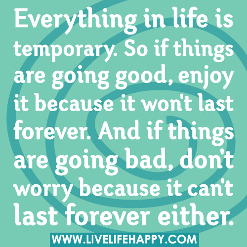 Everything in life is temporary. So if things are going good, enjoy it because it won't last forever. And if things are going bad, don't worry because it can't last forever either.