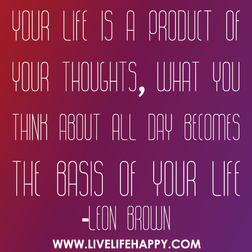 Your life is a product of your thoughts, what you think about all day becomes the basis of your life.