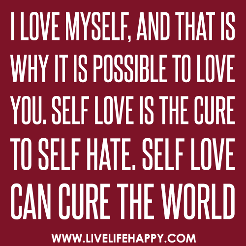 love myself, and that is why it is possible to love you. Self love ...