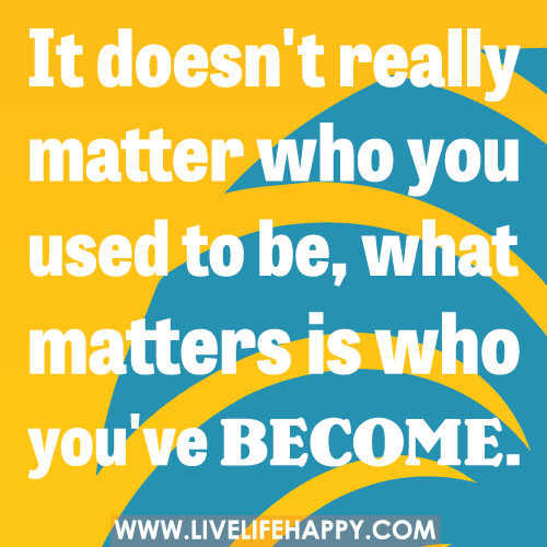 It doesn't really matter who you used to be, what matters is who you've become. -Robert Tew
