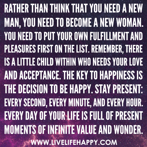 Rather than think that you need a new man, you need to become a new woman. You need to put your own fulfillment and pleasures first on the list.