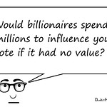 Would billionaires spend millions to influence your  vote if it had no value?