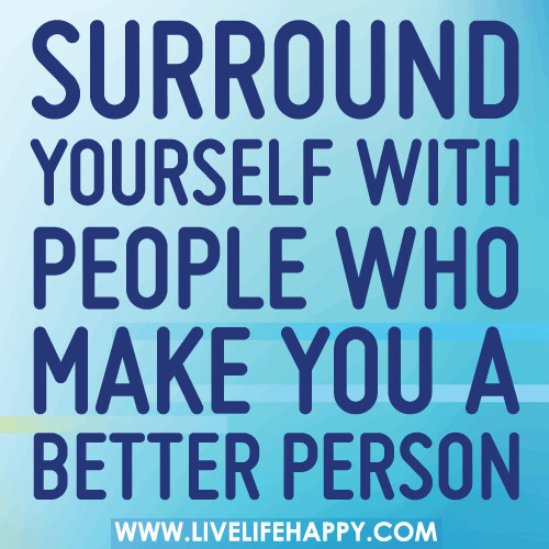 Surround yourself with people who make you a better person.