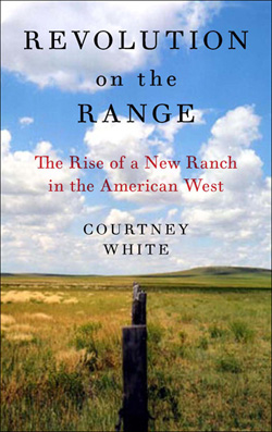 Revolution on the Range: The Rise of the New Ranch in the American West by Courtney White