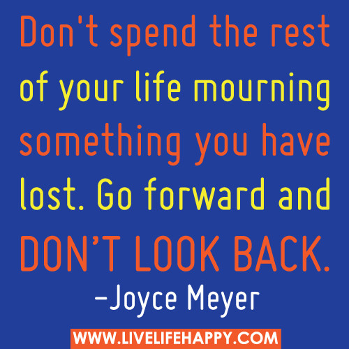 Don't spend the rest of your life mourning something you have lost. Go forward and don't look back. - Joyce Meyer