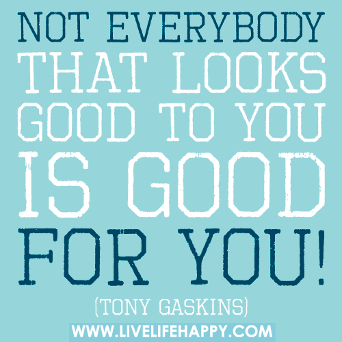 Not everybody that looks good to you is good for you!