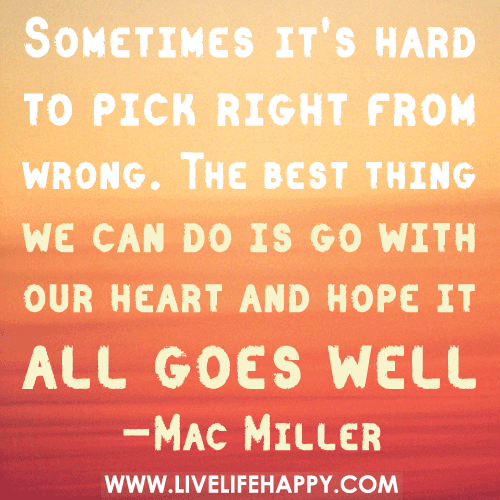 Sometimes it's hard to pick right from wrong. The best thing we can do is go with our heart and hope it all goes well. - Mac Miller