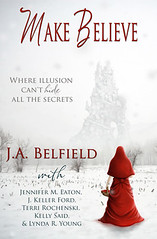 December 3rd 2012 by J.Taylor Publishing              Make Believe by J.A. Belfield, Jennifer M. Eaton, J. Keller Ford, Terri Rochenski, Lynda R. Young, Kelly Said
