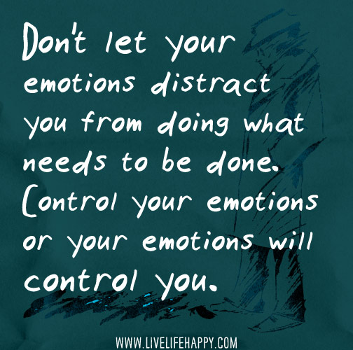 Don't let your emotions distract you from doing what needs to be done. Control your emotions or your emotions will control you.