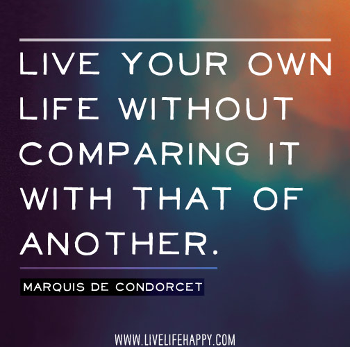 Genial Live Your Own Life Without Comparing It With That Of Another.   Marquis De  Condorcet