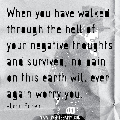 When you have walked through the hell of your negative thoughts and survived, no pain on this earth will ever again worry you. -Leon Brown