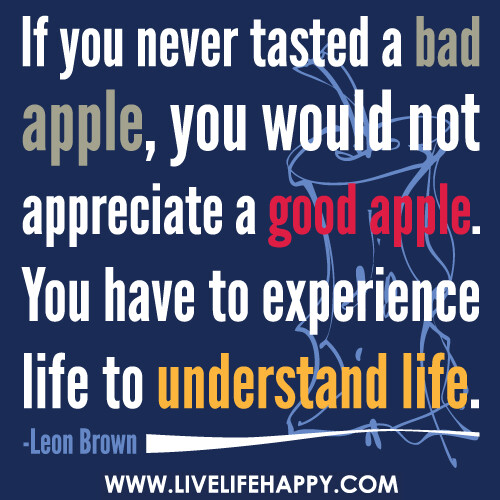 ... appreciate a good apple. You have to experience life to understand
