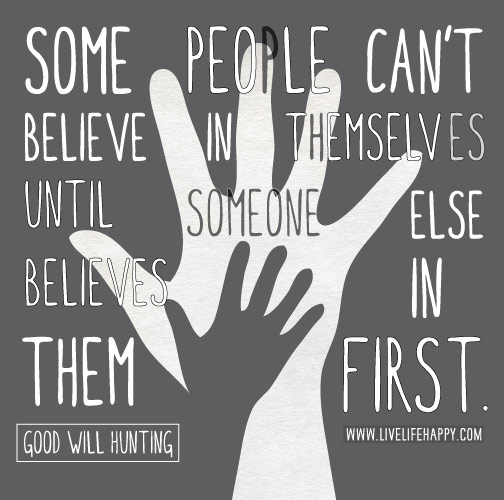 Some people can't believe in themselves until someone else believes in them first. - Good Will Hunting