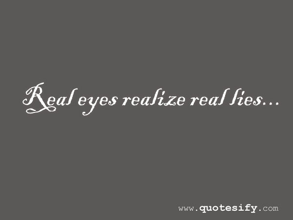 Real Eyes Realize Lies Quotes