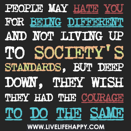 People may hate you for being different and not living up to society's standards, but deep down, they wish they had the courage to do the same.