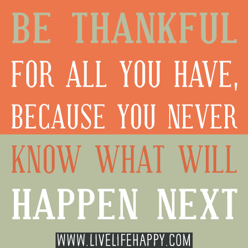 Be thankful for all you have, because you never know what will happen next.