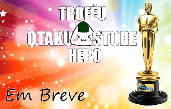 Troféu Otaku Store Hero - Já Escolheu seu Favorito?
