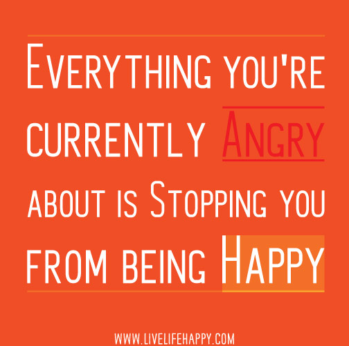 Everything you're currently angry about is stopping you from being happy.