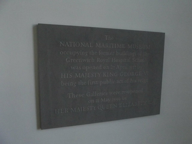 George VI, Elizabeth II, National Maritime Museum, and Royal Hospital School, London bronze plaque - The National Maritime Museum  occupying the former buildings of the   Greenwich Royal Hospital School  was opened on 27 April 1937 by  His Majesty King George VI  being the first public act of his reign    These Galleries were re-opened   on 11 May 1999 by  Her Majesty Queen Elizabeth II