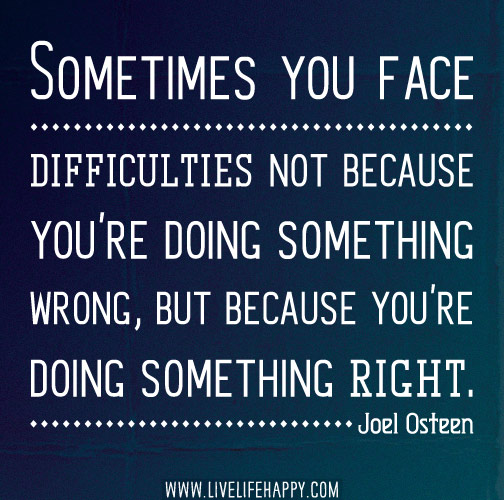 Sometimes you face difficulties not because you're doing something wrong, but because you're doing something right. - Joel Osteen