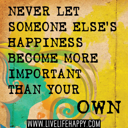 Never let someone else's happiness become more important than your own.