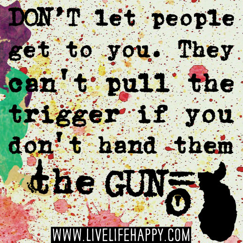 Don't let people get to you. They can't pull the trigger if you don't hand them the gun.