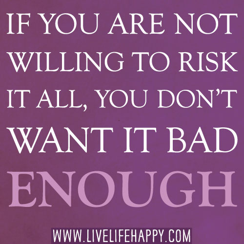 If you are not willing to risk it all, you don't want it bad enough.
