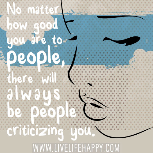 No matter how good you are to people, there will always be people criticizing you.