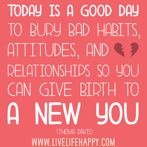 Today is a good day to bury bad habits, attitudes, and relationships so you can give birth to a new you. - Thema Davis