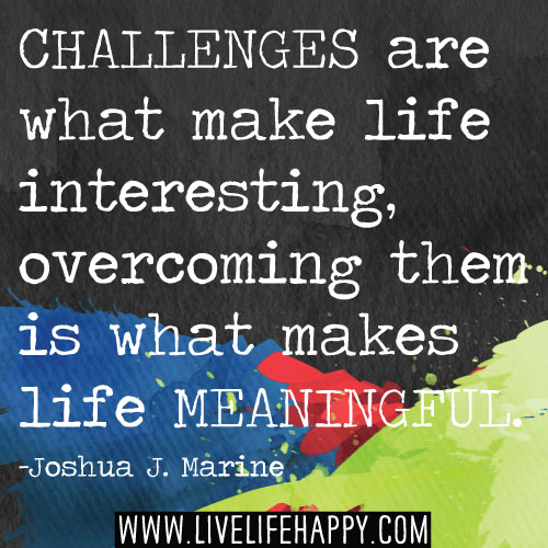 Challenges are what make life interesting, overcoming them is what makes life meaningful. - Joshua J. Marine