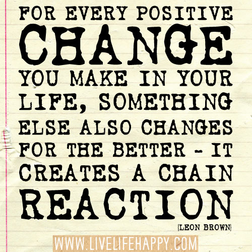 Quotes About Life Changes For The Better: For Every Positive Change You Make In Your Life, Something